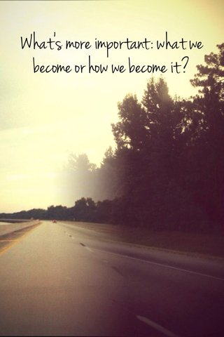 What's more important: what we become or how we become it?