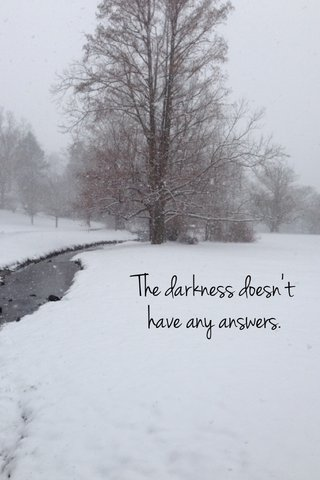 The darkness doesn't have any answers.