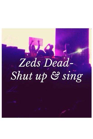 Zeds Dead-Shut up & sing