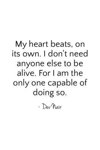 My heart beats, on its own. I don't need anyone else to be alive. For I am the only one capable of doing so. - Dev Nair