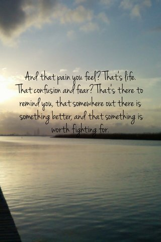And that pain you feel? That's life. That confusion and fear? That's there to remind you, that somewhere out there is something better, and that something is worth fighting for.