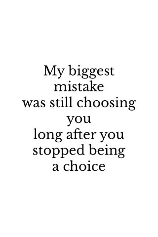 My biggest mistakewas still choosing you long after you stopped beinga choice