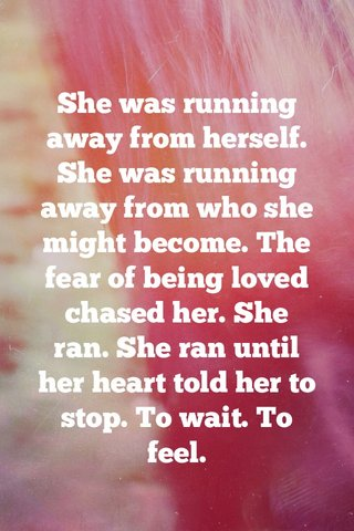 She was running away from herself. She was running away from who she might become. The fear of being loved chased her. She ran. She ran until her heart told her to stop. To wait. To feel.