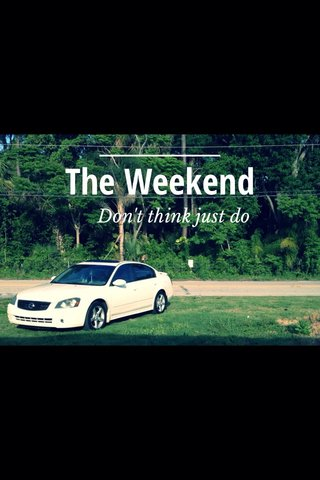 The Weekend Don't think just do