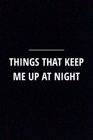 THINGS THAT KEEP ME UP AT NIGHT