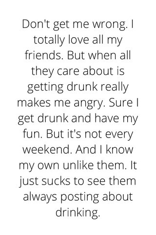 Don't get me wrong. I totally love all my friends. But when all they care about is getting drunk really makes me angry. Sure I get drunk and have my fun. But it's not every weekend. And I know my own unlike them. It just sucks to see them always posting about drinking.