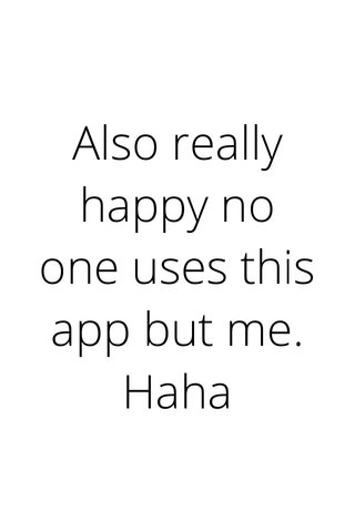 Also really happy no one uses this app but me. Haha