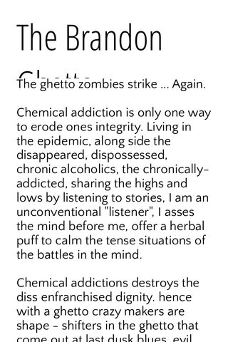 """The Brandon Ghetto The ghetto zombies strike ... Again. Chemical addiction is only one way to erode ones integrity. Living in the epidemic, along side the disappeared, dispossessed, chronic alcoholics, the chronically-addicted, sharing the highs and lows by listening to stories, I am an unconventional """"listener"""", I asses the mind before me, offer a herbal puff to calm the tense situations of the battles in the mind. Chemical addictions destroys the diss enfranchised dignity. hence with a ghetto crazy makers are shape - shifters in the ghetto that come out at last dusk blues, evil emerges from the gutters. Lock the doors, the ghetto crazy makers are the diseased, eaten brains from decades of Lysol abuse. Schizophrenia is the duality of decades of prescription abuse. A funeral hearse passes my kitchen window frequently. The blood moon the tetra eclipse' apocalypse, a rapture, the prophets are yelling at you in your fucking face asshole, you walk on by, the prophets are Invisible."""