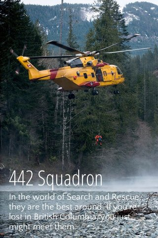 442 Squadron In the world of Search and Rescue, they are the best around. If you're lost in British Columbia, you just might meet them.