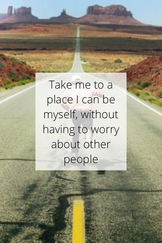 Take me to a place I can be myself, without having to worry about other people