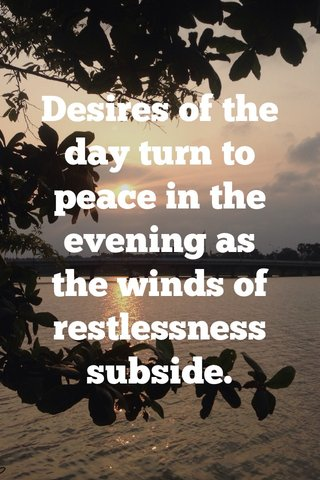 Desires of the day turn to peace in the evening as the winds of restlessness subside.