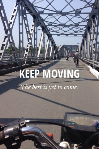 KEEP MOVING The best is yet to come.