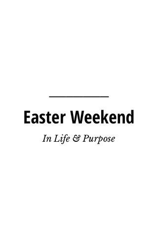 Easter Weekend In Life & Purpose