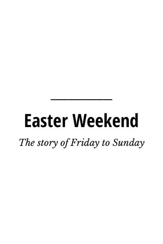 Easter Weekend The story of Friday to Sunday