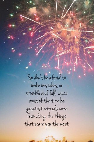 So don't be afraid to make mistakes, or stumble and fall, cause most of the time he greatest rewards come from doing the things that scare you the most.