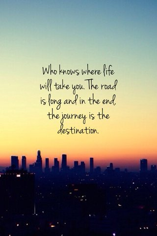Who knows where life will take you. The road is long and in the end, the journey is the destination.