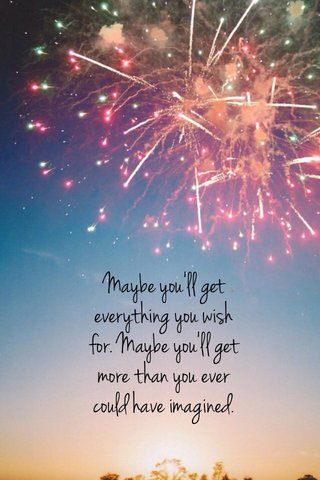 Maybe you'll get everything you wish for. Maybe you'll get more than you ever could have imagined.