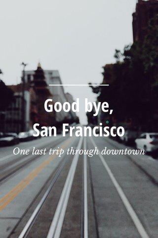 Good bye, San Francisco One last trip through downtown