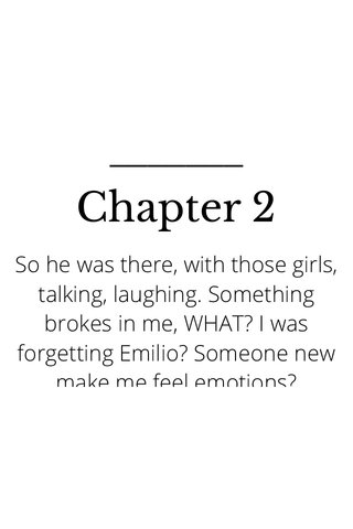 Chapter 2 So he was there, with those girls, talking, laughing. Something brokes in me, WHAT? I was forgetting Emilio? Someone new make me feel emotions? WHAAAT? Not even in ten lifes i could imagine that. But it was happening, and it was real. But, no, it was to fast. So, i made a plan to make him gelous, it was cruel, but i didn't care. Anyway, i planned to date with Alan, a weird guy who was in our classroom..