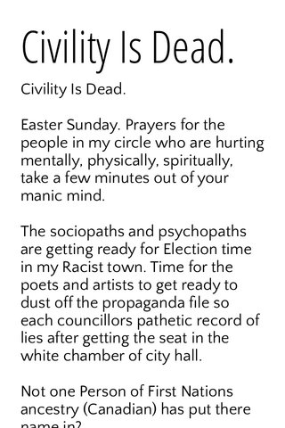 Civility Is Dead. Civility Is Dead. Easter Sunday. Prayers for the people in my circle who are hurting mentally, physically, spiritually, take a few minutes out of your manic mind. The sociopaths and psychopaths are getting ready for Election time in my Racist town. Time for the poets and artists to get ready to dust off the propaganda file so each councillors pathetic record of lies after getting the seat in the white chamber of city hall. Not one Person of First Nations ancestry (Canadian) has put there name in? Before you say why don't I ? I no longer care about this town. The systemic racial policy of exclusion of First Nations in the name of multi-cultural-ism, Brandon Manitoba embraced the refugee. To exclude the First Nations. At what cost to Brandon's future? A virus of apathy is here in the city towards First Nations people who lead the provincial welfare rolls , Samaritan food bank numbers, and combined with severe access to social programs, if you want a homeless bed for the night the police have run your name for warrants regardless. This is the sick apathetic Whitman here. The city has seen an increase in suicides amount First Nations people in there forty's in the ghetto. I cut down from his closet a tenant hung himself upstairs here at project hopelessness. First Nations men and women are giving up in record numbers. City is blind. The cops are apathetic. Homelessness is at astounding levels, gangs of First Nations youth have created there own families this is a direct result of being born of Indian residential schools parents that did not learn how to parent, Brandon built a residential school just outside the town, decades later I like seeming all the First Nations here now this is the payback. A dark time is here. The mentally I'll sit in shopping malls chased out of care homes, heavy medicated people wander up and down the main street selling pills to eat or buy a pack of Cigarettes. I'm here to fulfill my word of caring for my old mom. That's it!