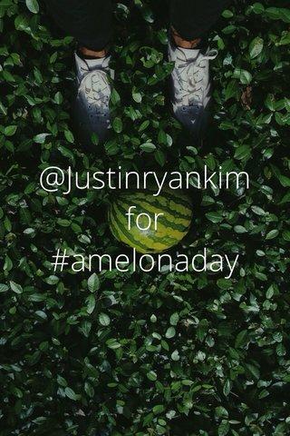 @Justinryankim for #amelonaday
