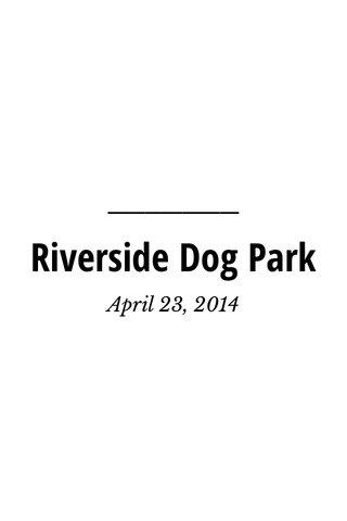 Riverside Dog Park April 23, 2014