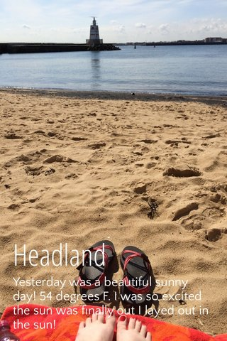 Headland Yesterday was a beautiful sunny day! 54 degrees F. I was so excited the sun was finally out I layed out in the sun!