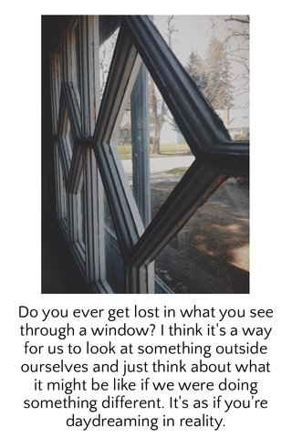 Do you ever get lost in what you see through a window? I think it's a way for us to look at something outside ourselves and just think about what it might be like if we were doing something different. It's as if you're daydreaming in reality.