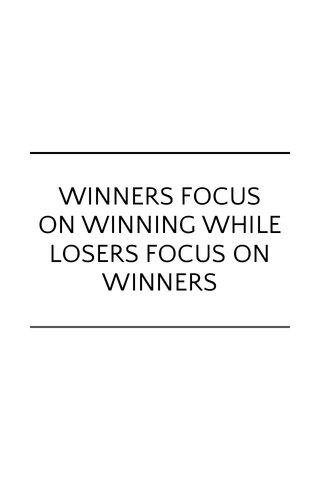 WINNERS FOCUS ON WINNING WHILE LOSERS FOCUS ON WINNERS