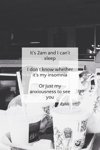 It's 2am and I can't sleep I don't know whether it's my insomnia Or just my anxiousness to see you