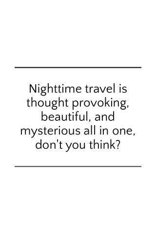 Nighttime travel is thought provoking, beautiful, and mysterious all in one, don't you think?
