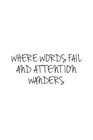 WHERE WORDS FAIL AND ATTENTION WANDERS