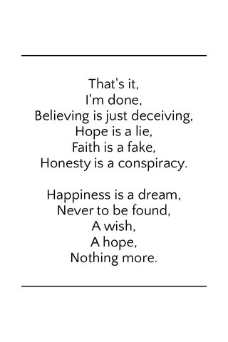 That's it, I'm done, Believing is just deceiving, Hope is a lie, Faith is a fake, Honesty is a conspiracy. Happiness is a dream, Never to be found, A wish, A hope, Nothing more.