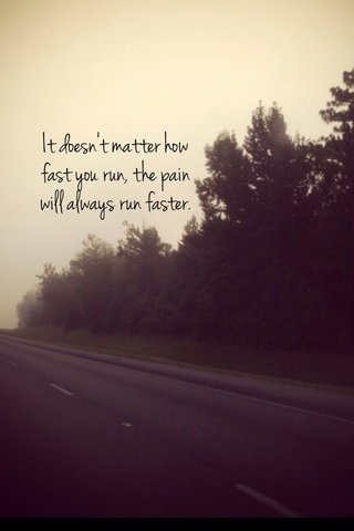 It doesn't matter how fast you run, the pain will always run faster.