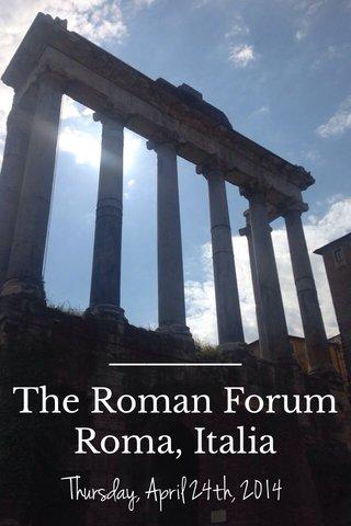 The Roman Forum Roma, Italia Thursday, April 24th, 2014
