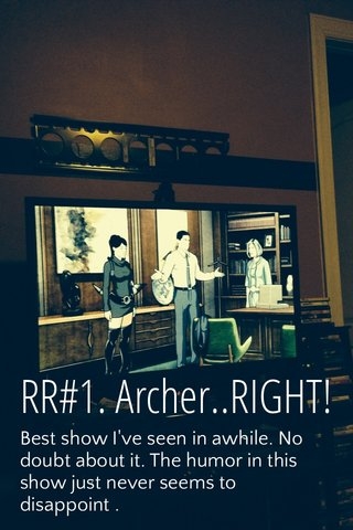 RR#1. Archer..RIGHT! Best show I've seen in awhile. No doubt about it. The humor in this show just never seems to disappoint .