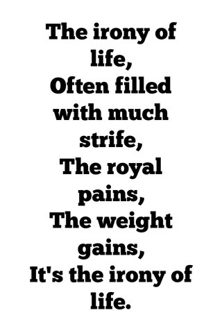 The irony of life, Often filled with much strife, The royal pains, The weight gains, It's the irony of life.