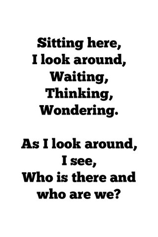 Sitting here, I look around, Waiting, Thinking, Wondering. As I look around, I see, Who is there and who are we?