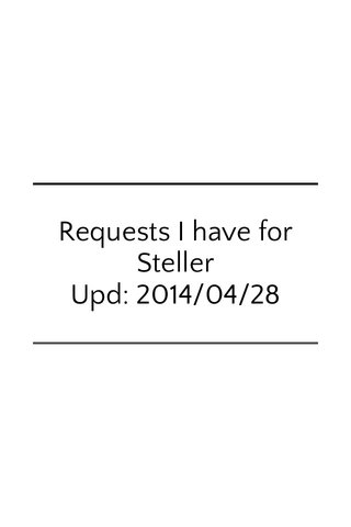 Requests I have for Steller Upd: 2014/04/28