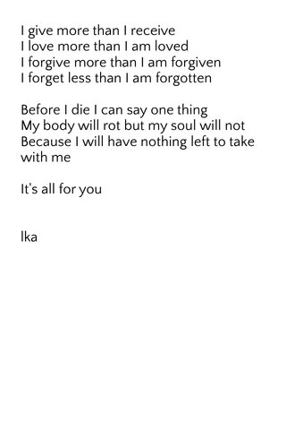 I give more than I receive I love more than I am loved I forgive more than I am forgiven I forget less than I am forgotten Before I die I can say one thing My body will rot but my soul will not Because I will have nothing left to take with me It's all for you lka