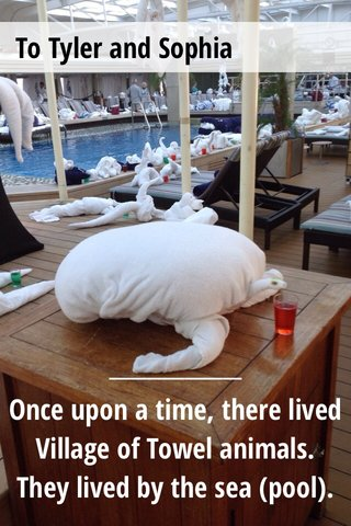 Once upon a time, there lived Village of Towel animals. They lived by the sea (pool). To Tyler and Sophia