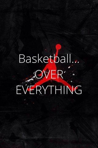 Basketball... OVER EVERYTHING