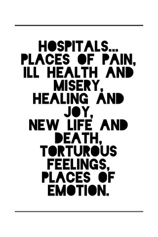 Hospitals... Places of pain, Ill health and misery, Healing and joy, New life and death, Torturous feelings, Places of emotion.