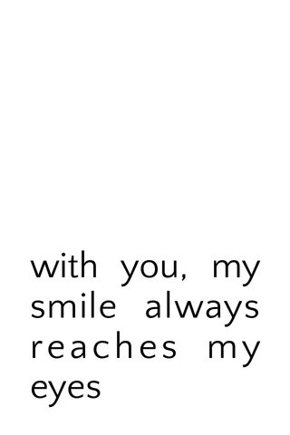 with you, my smile always reaches my eyes