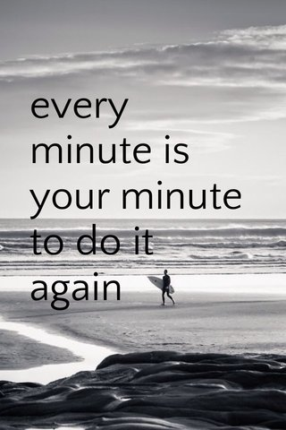 every minute is your minute to do it again