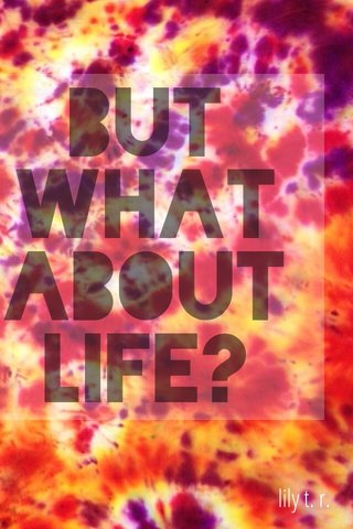 But what about life? lily t. r.