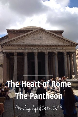 The Heart of Rome The Pantheon Monday, April 28th, 2014