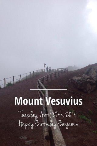 Mount Vesuvius Tuesday, April 29th, 2014 Happy Birthday Benjamin