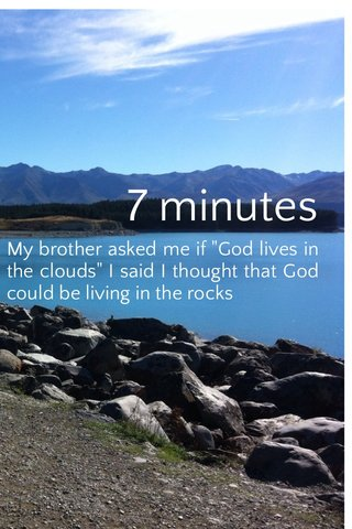 """7 minutes My brother asked me if """"God lives in the clouds"""" I said I thought that God could be living in the rocks"""