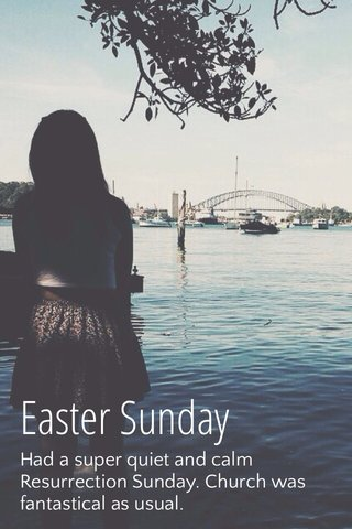 Easter Sunday Had a super quiet and calm Resurrection Sunday. Church was fantastical as usual.